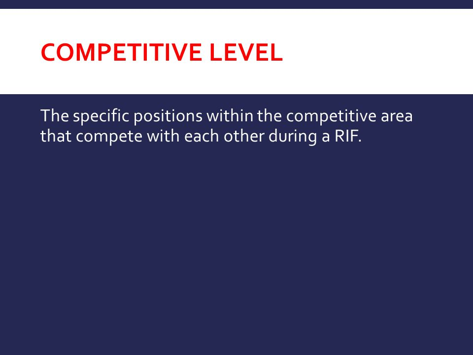 Competitive Level The specific positions within the competitive area that compete with each other during a RIF.