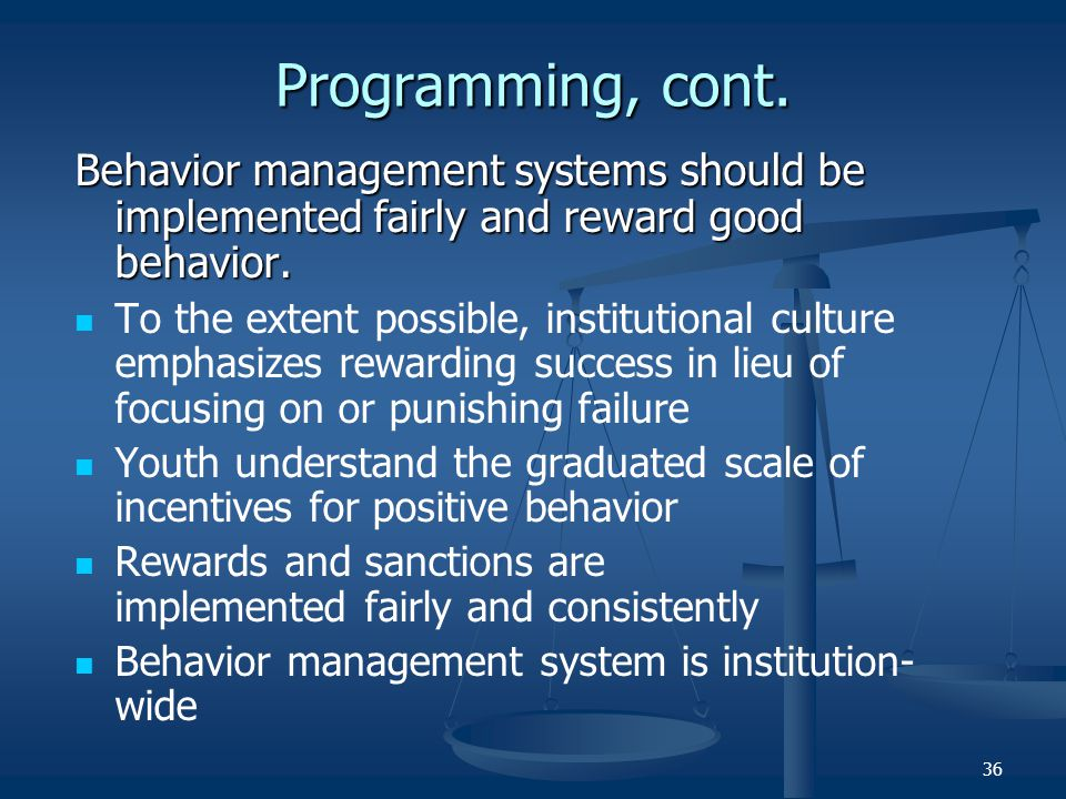 Programming, cont. Behavior management systems should be implemented fairly and reward good behavior.