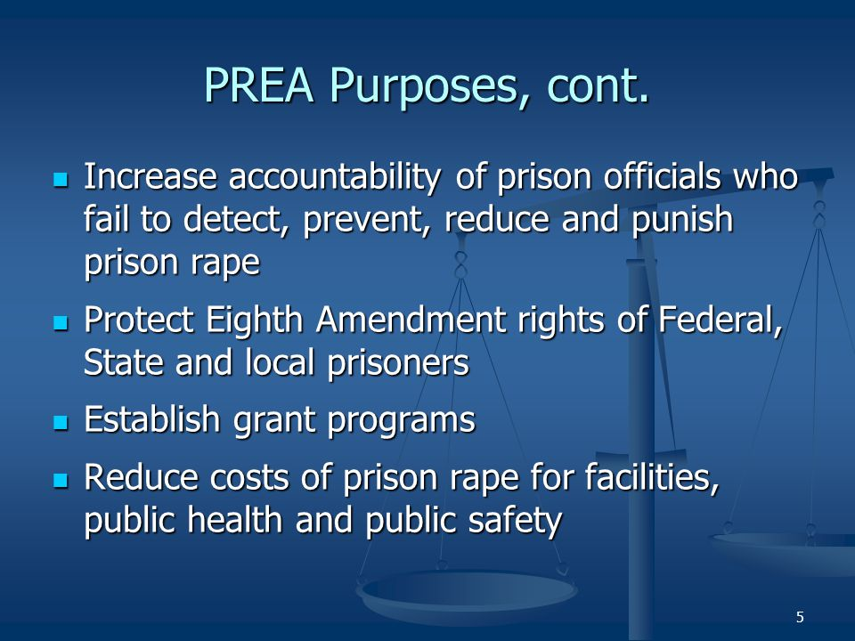 PREA Purposes, cont. Increase accountability of prison officials who fail to detect, prevent, reduce and punish prison rape.