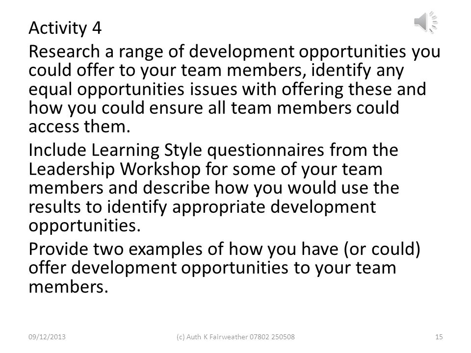 Activity 4 Research a range of development opportunities you could offer to your team members, identify any equal opportunities issues with offering these and how you could ensure all team members could access them. Include Learning Style questionnaires from the Leadership Workshop for some of your team members and describe how you would use the results to identify appropriate development opportunities. Provide two examples of how you have (or could) offer development opportunities to your team members.