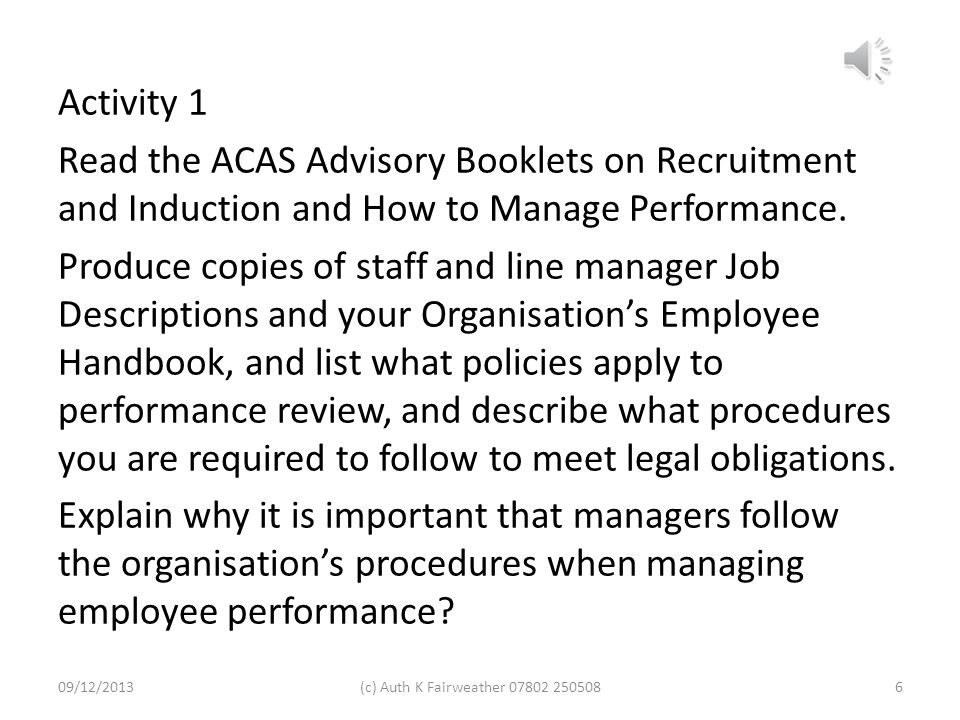 Activity 1 Read the ACAS Advisory Booklets on Recruitment and Induction and How to Manage Performance. Produce copies of staff and line manager Job Descriptions and your Organisation's Employee Handbook, and list what policies apply to performance review, and describe what procedures you are required to follow to meet legal obligations. Explain why it is important that managers follow the organisation's procedures when managing employee performance