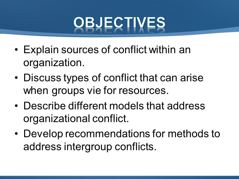 OBJECTIVES Explain sources of conflict within an organization.