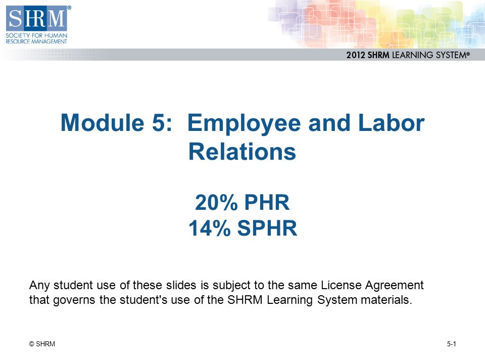 Module 5: Employee and Labor Relations 20% PHR 14% SPHR