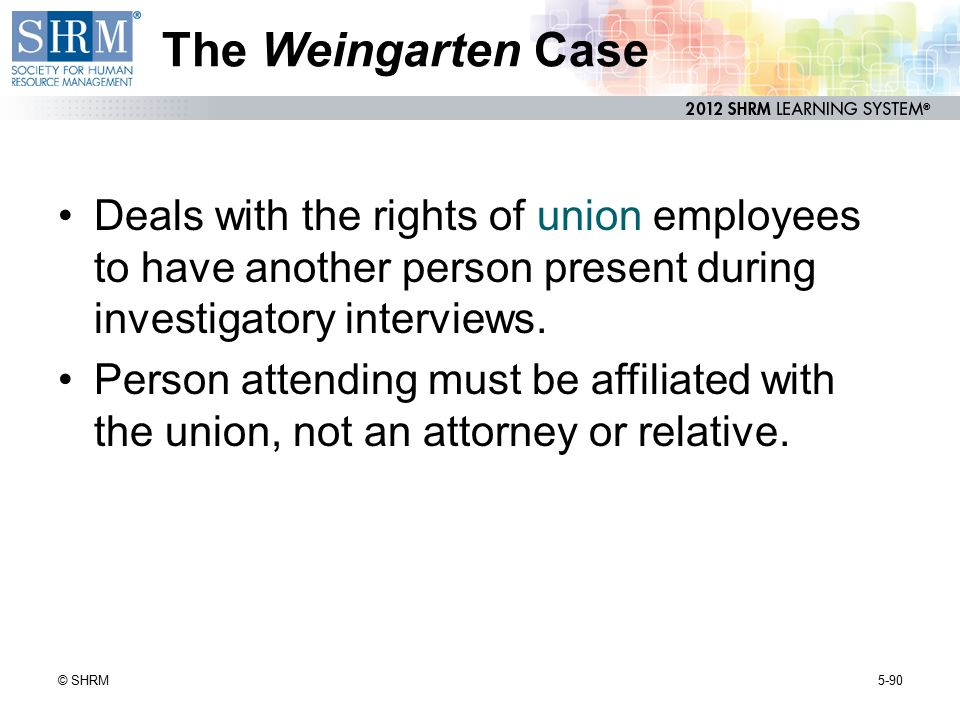 The Weingarten Case Deals with the rights of union employees to have another person present during investigatory interviews.