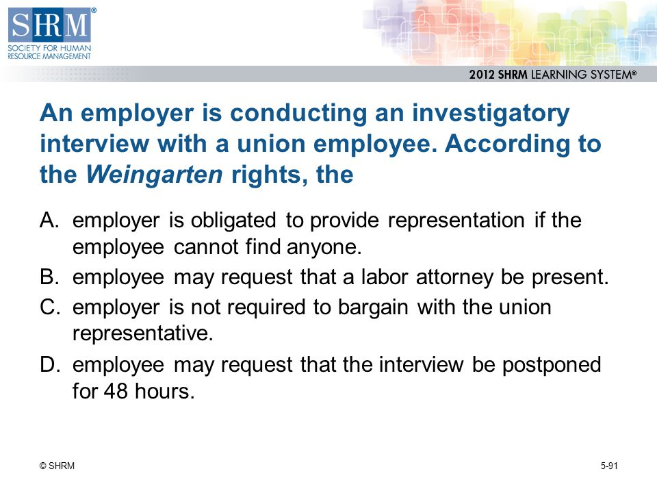 An employer is conducting an investigatory interview with a union employee. According to the Weingarten rights, the