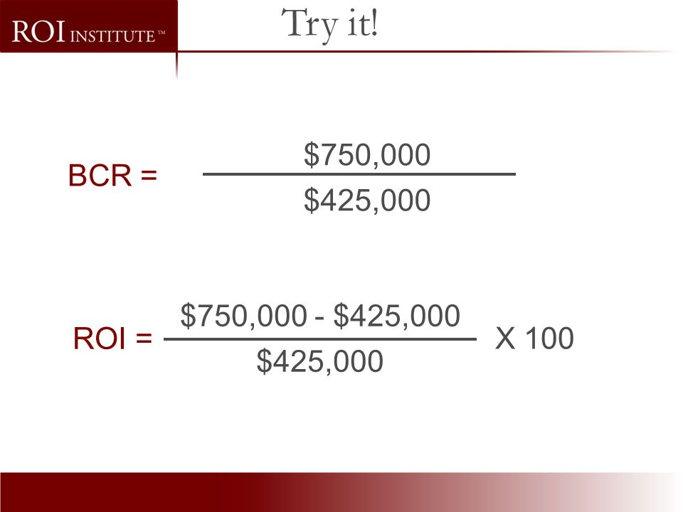 Try it! $750,000 $425,000 BCR = $750,000 - $425,000 $425,000 ROI = X 100