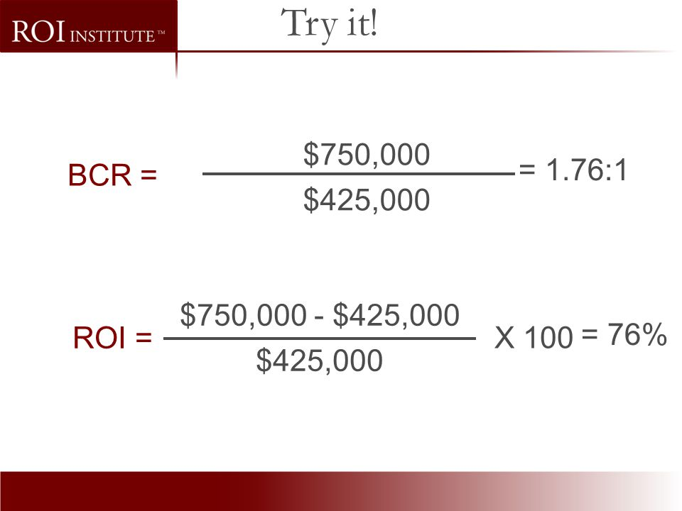 Try it! $750,000 $425,000 = 1.76:1 BCR = $750,000 - $425,000 $425,000 ROI = X 100 = 76%