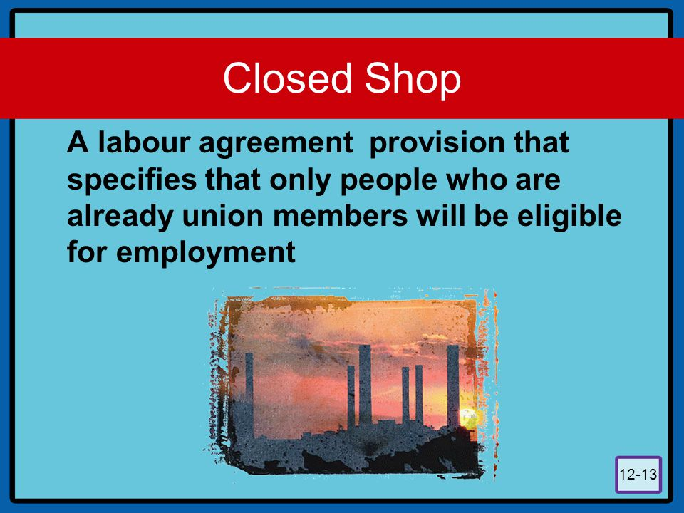 Closed Shop A labour agreement provision that specifies that only people who are already union members will be eligible for employment.