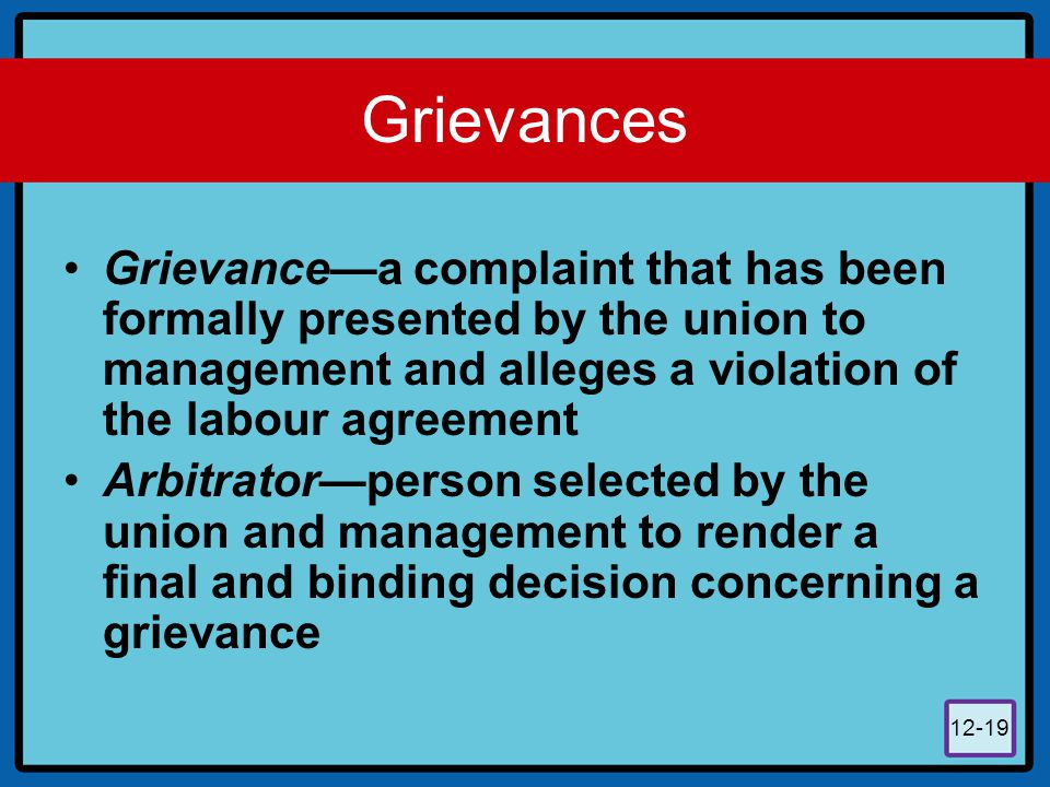 Grievances Grievance—a complaint that has been formally presented by the union to management and alleges a violation of the labour agreement.