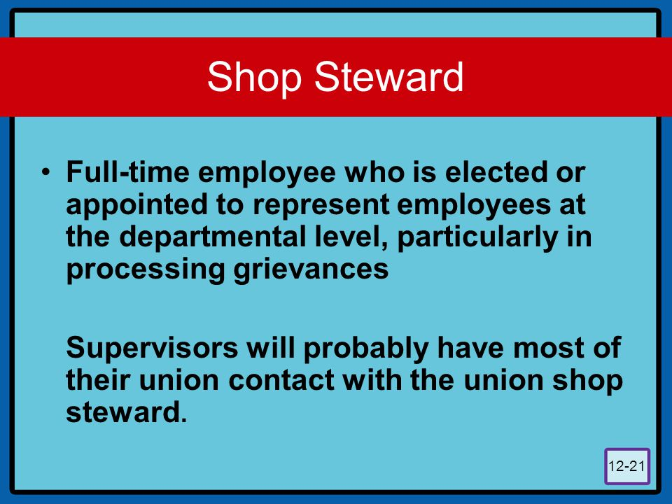 Shop Steward Full-time employee who is elected or appointed to represent employees at the departmental level, particularly in processing grievances.
