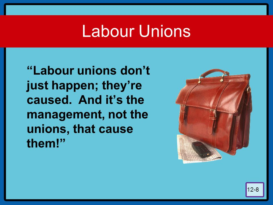 Labour Unions Labour unions don't just happen; they're caused.