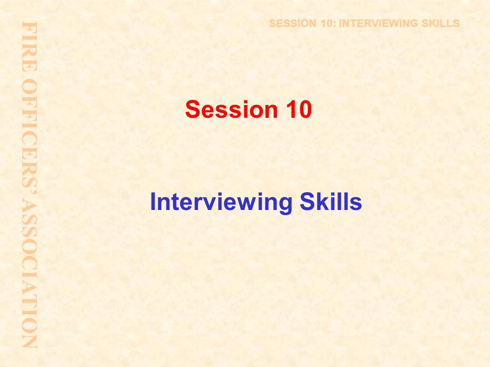 Session 10 Interviewing Skills FIRE OFFICERS' ASSOCIATION