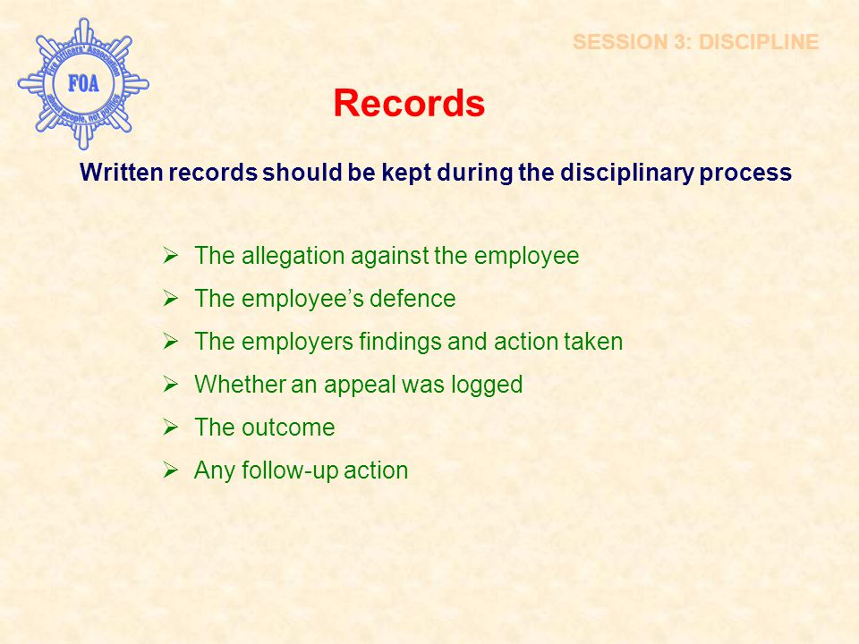 SESSION 3: DISCIPLINE Records. Written records should be kept during the disciplinary process. The allegation against the employee.