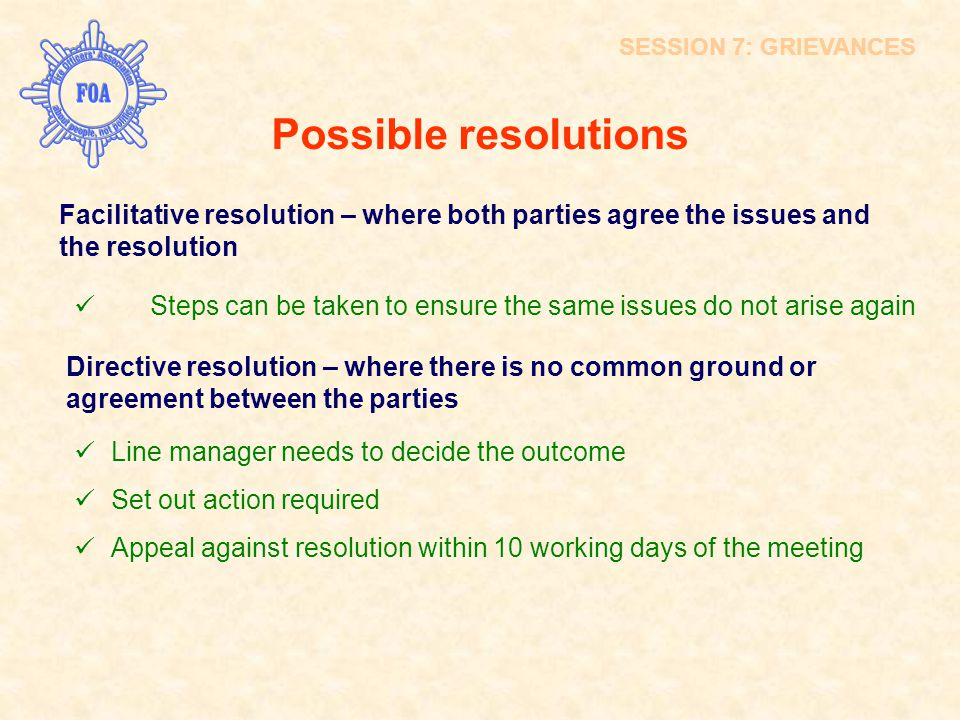 SESSION 7: GRIEVANCES Possible resolutions. Facilitative resolution – where both parties agree the issues and the resolution.
