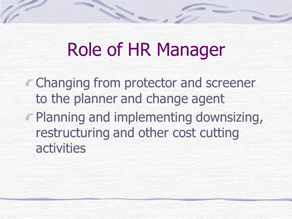 Role of HR Manager Changing from protector and screener to the planner and change agent.