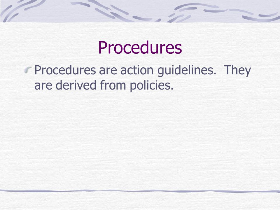 Procedures Procedures are action guidelines. They are derived from policies.