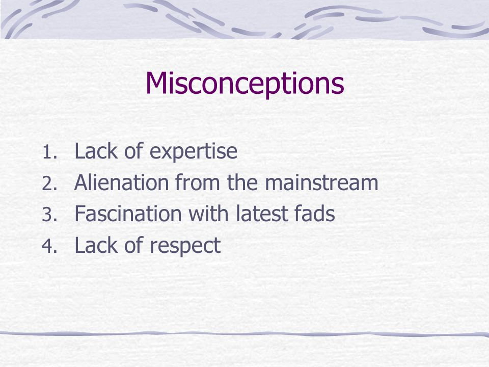 Misconceptions Lack of expertise Alienation from the mainstream