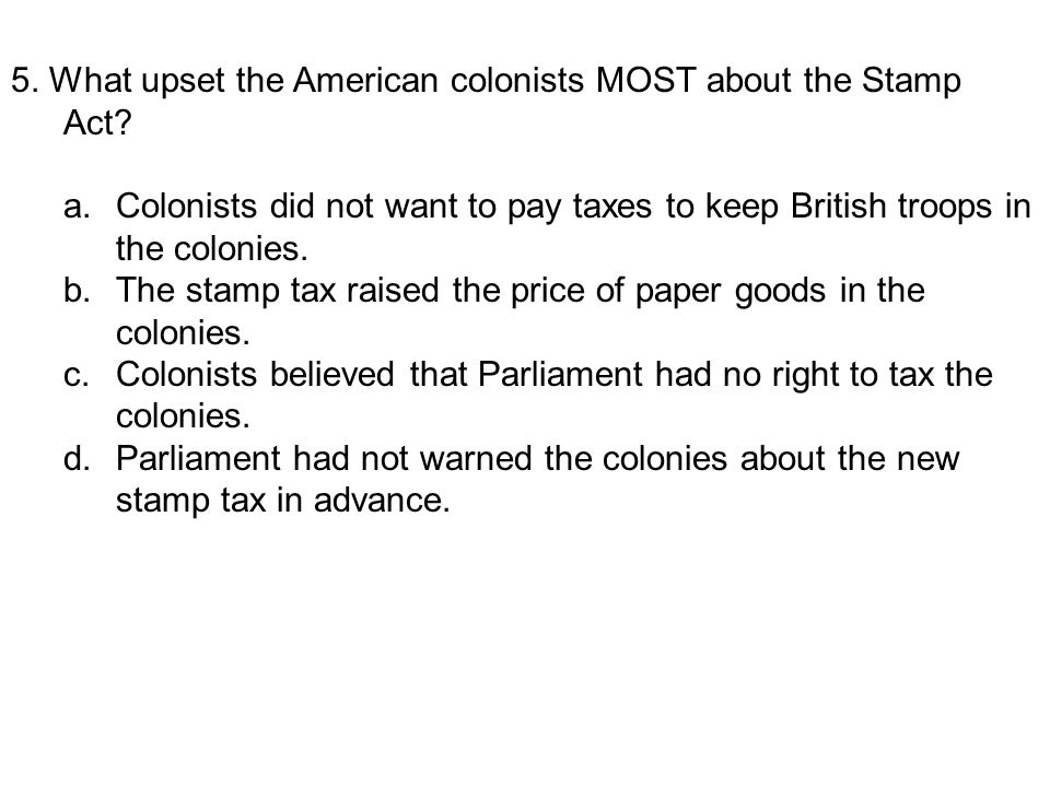 5. What upset the American colonists MOST about the Stamp Act