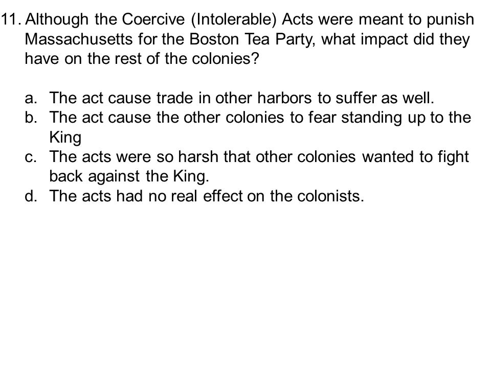 11. Although the Coercive (Intolerable) Acts were meant to punish Massachusetts for the Boston Tea Party, what impact did they have on the rest of the colonies