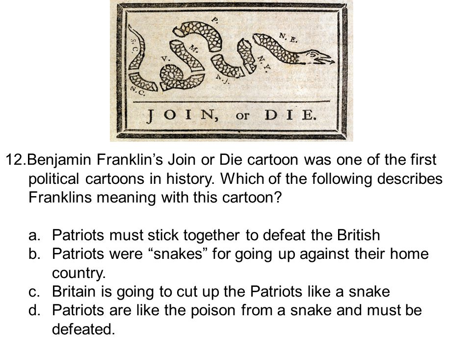 12.Benjamin Franklin's Join or Die cartoon was one of the first political cartoons in history. Which of the following describes Franklins meaning with this cartoon