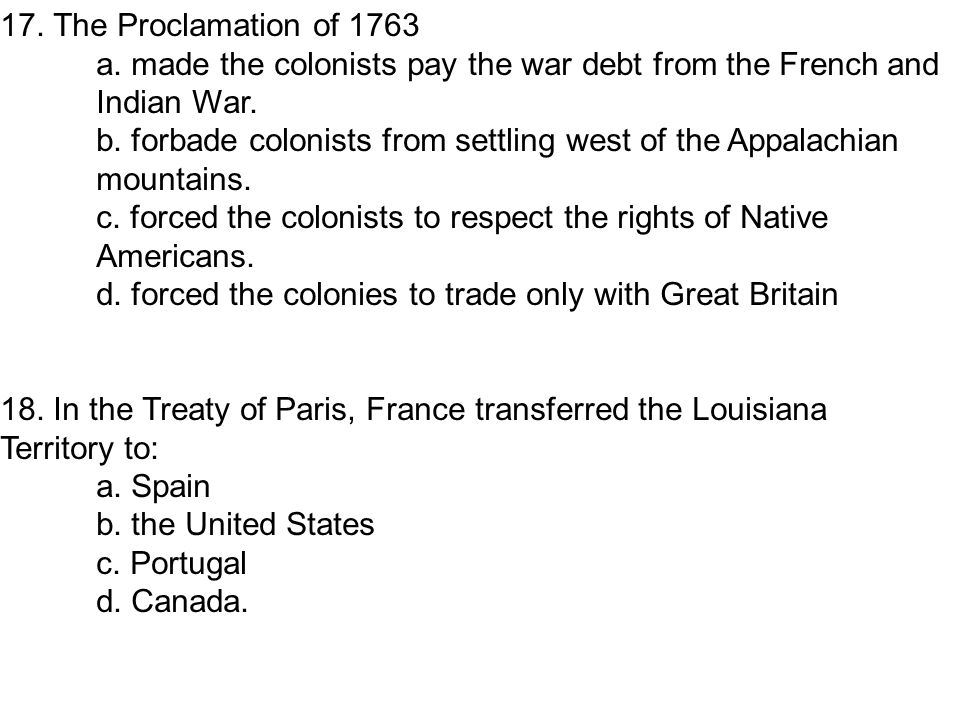 17. The Proclamation of 1763 a. made the colonists pay the war debt from the French and Indian War.