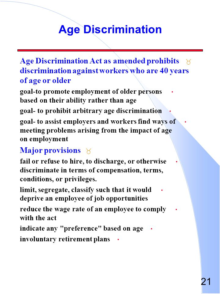 Age Discrimination Age Discrimination Act as amended prohibits discrimination against workers who are 40 years of age or older.