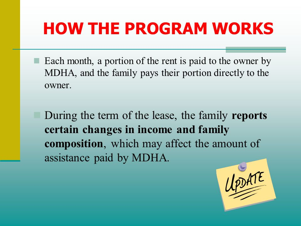 HOW THE PROGRAM WORKS Each month, a portion of the rent is paid to the owner by MDHA, and the family pays their portion directly to the owner.