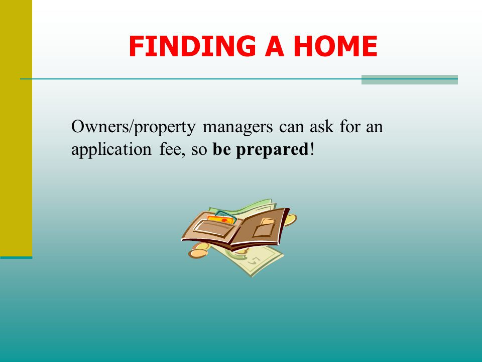 FINDING A HOME Owners/property managers can ask for an application fee, so be prepared!
