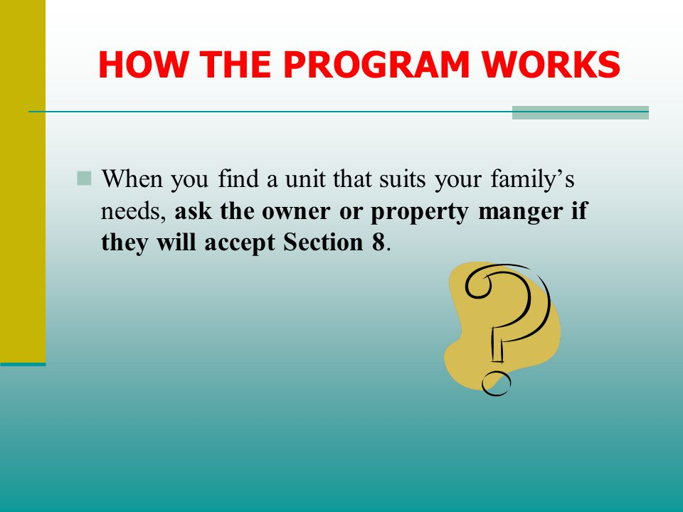 HOW THE PROGRAM WORKS When you find a unit that suits your family's needs, ask the owner or property manger if they will accept Section 8.