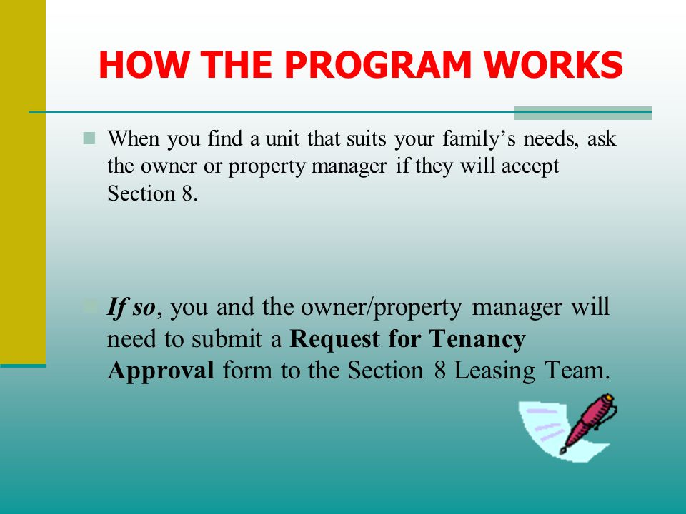 HOW THE PROGRAM WORKS When you find a unit that suits your family's needs, ask the owner or property manager if they will accept Section 8.