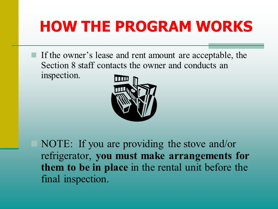 HOW THE PROGRAM WORKS If the owner's lease and rent amount are acceptable, the Section 8 staff contacts the owner and conducts an inspection.