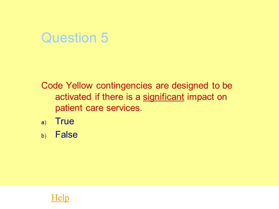 Question 5 Code Yellow contingencies are designed to be activated if there is a significant impact on patient care services.