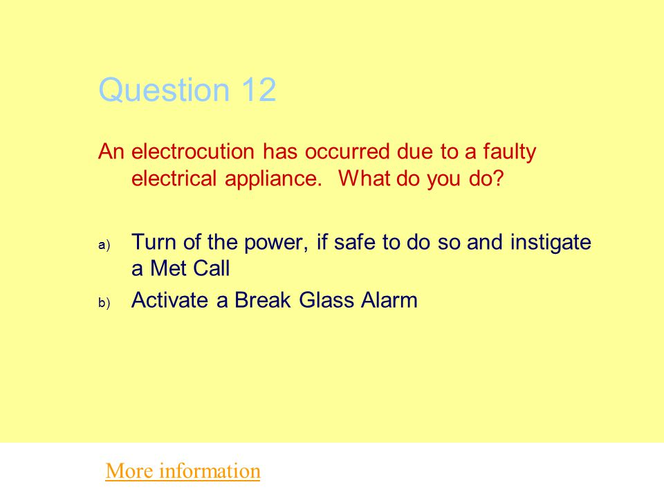 Question 12 An electrocution has occurred due to a faulty electrical appliance. What do you do