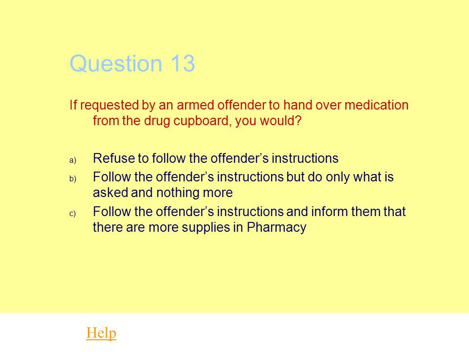 Question 13 If requested by an armed offender to hand over medication from the drug cupboard, you would