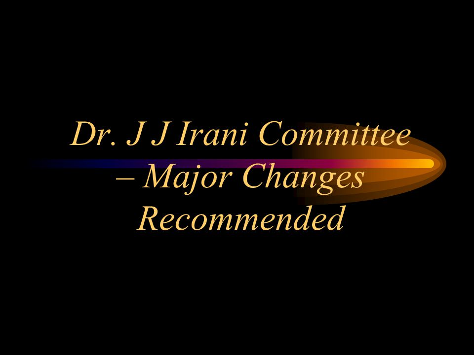 Dr. J J Irani Committee – Major Changes Recommended
