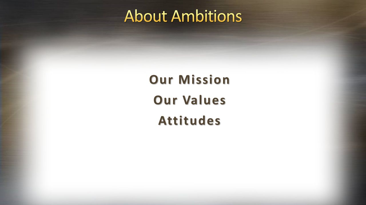 About Ambitions Our Mission Our Values Attitudes