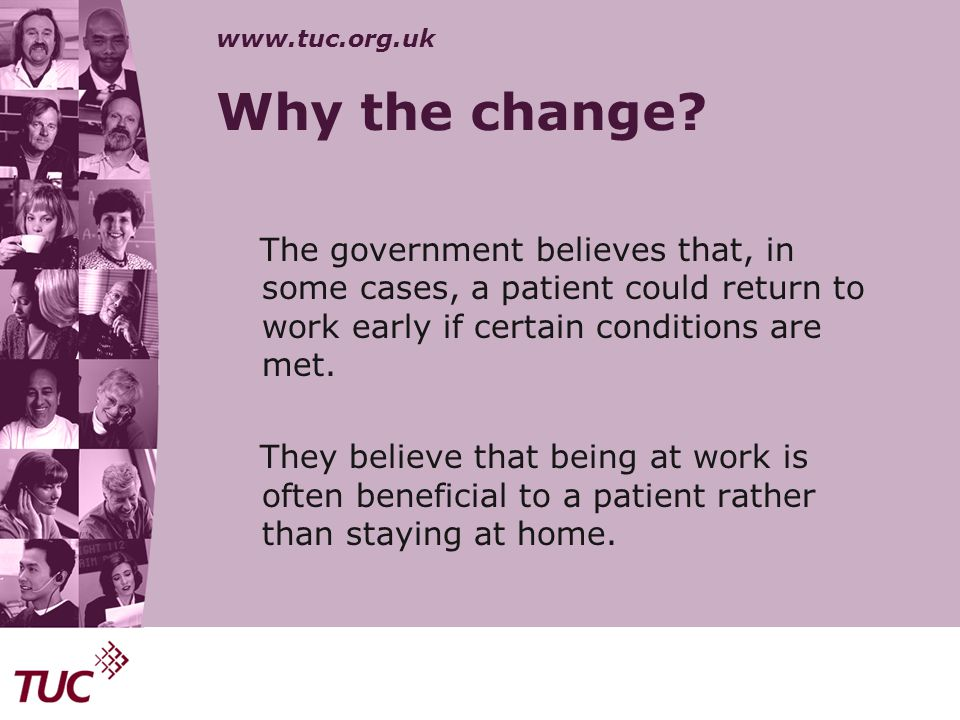 Why the change The government believes that, in some cases, a patient could return to work early if certain conditions are met.