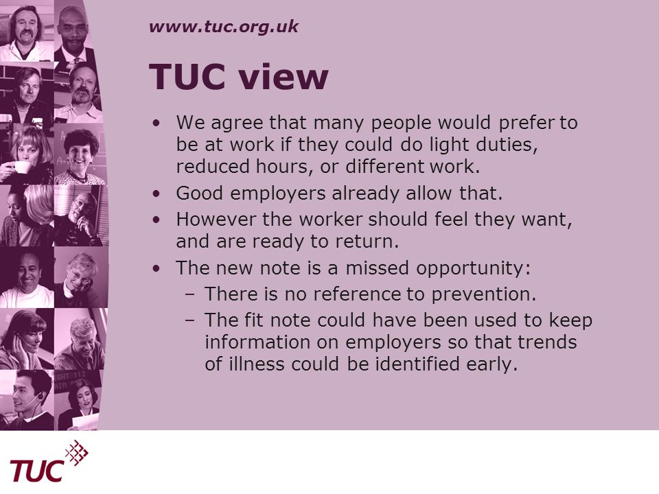TUC view We agree that many people would prefer to be at work if they could do light duties, reduced hours, or different work.
