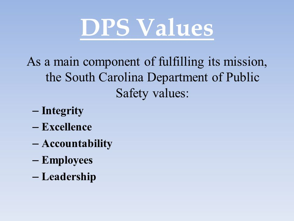 DPS Values As a main component of fulfilling its mission, the South Carolina Department of Public Safety values: