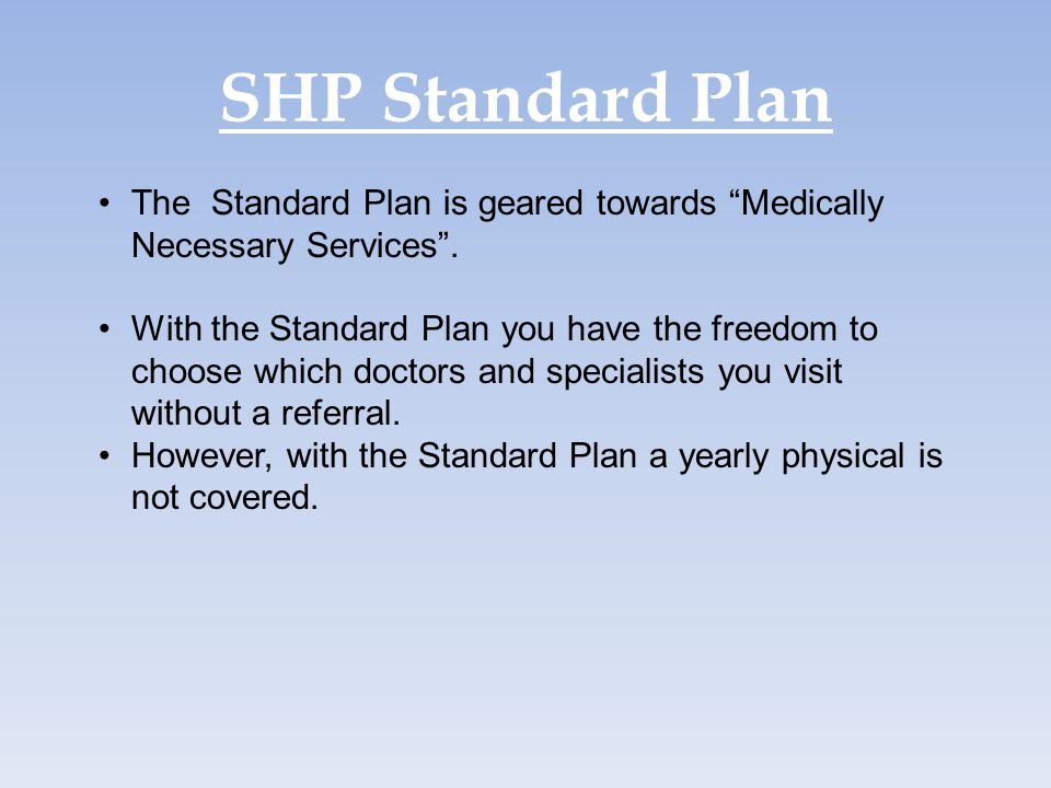 SHP Standard Plan The Standard Plan is geared towards Medically Necessary Services .