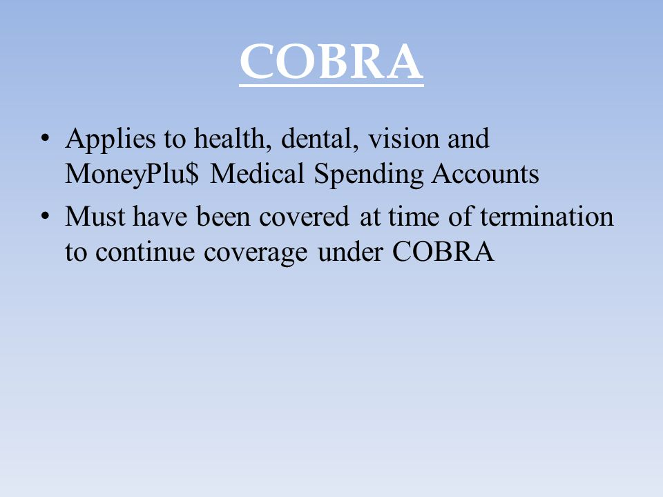 COBRA Applies to health, dental, vision and MoneyPlu$ Medical Spending Accounts.