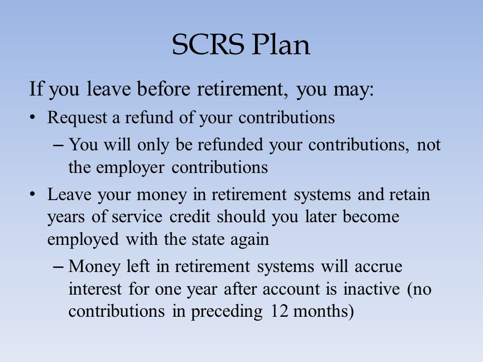 SCRS Plan If you leave before retirement, you may: