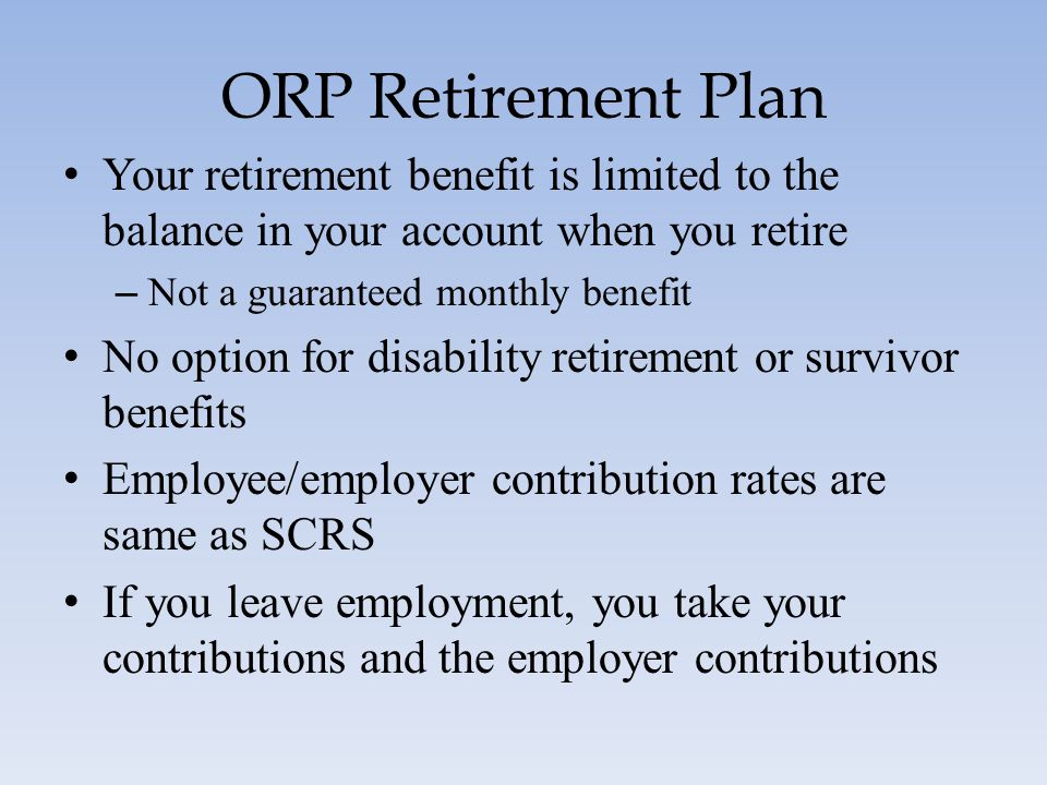 ORP Retirement Plan Your retirement benefit is limited to the balance in your account when you retire.