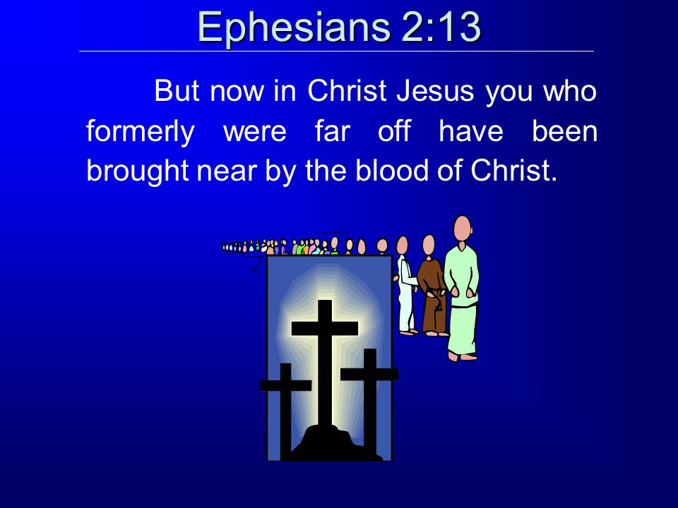 Ephesians 2:13 But now in Christ Jesus you who formerly were far off have been brought near by the blood of Christ.