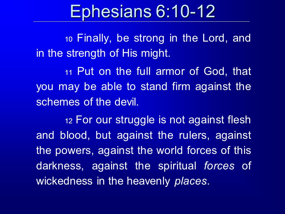 Ephesians 6:10-12 10 Finally, be strong in the Lord, and in the strength of His might.