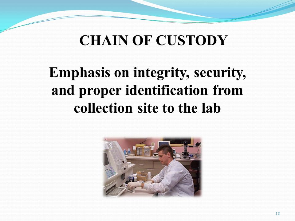 CHAIN OF CUSTODY Emphasis on integrity, security, and proper identification from collection site to the lab.