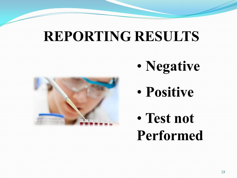 REPORTING RESULTS Negative Positive Test not Performed