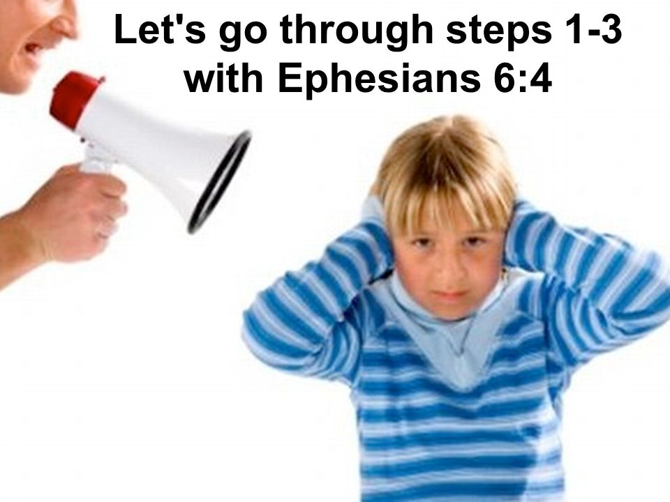 Let s go through steps 1-3 with Ephesians 6:4