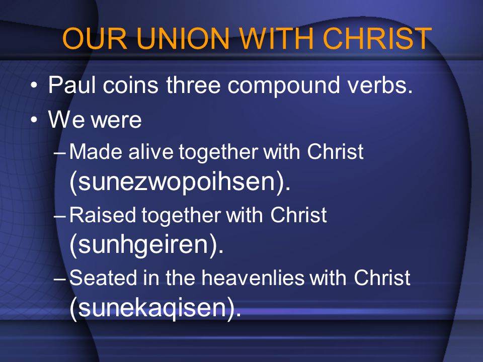OUR UNION WITH CHRIST Paul coins three compound verbs. We were