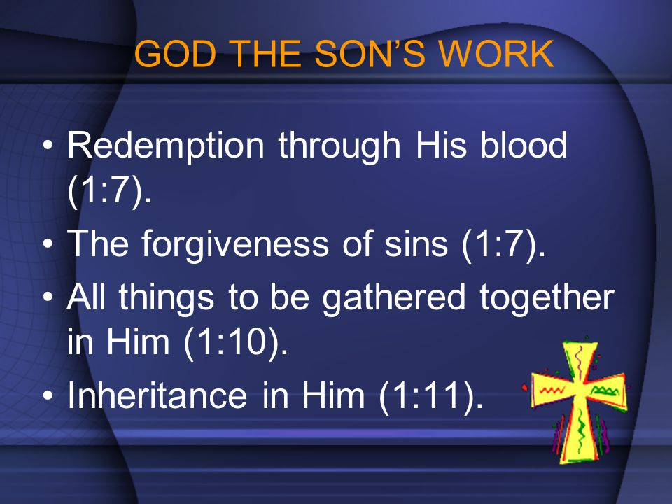 GOD THE SON'S WORK Redemption through His blood (1:7). The forgiveness of sins (1:7). All things to be gathered together in Him (1:10).